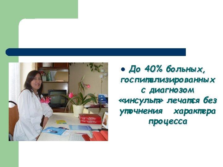 До 40% больных, госпитализированных с диагнозом «инсульт» лечатся без уточнения характера процесса l