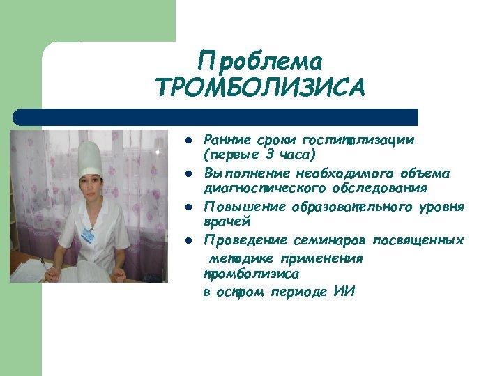 Проблема ТРОМБОЛИЗИСА l l Ранние сроки госпитализации (первые 3 часа) Выполнение необходимого объема диагностического