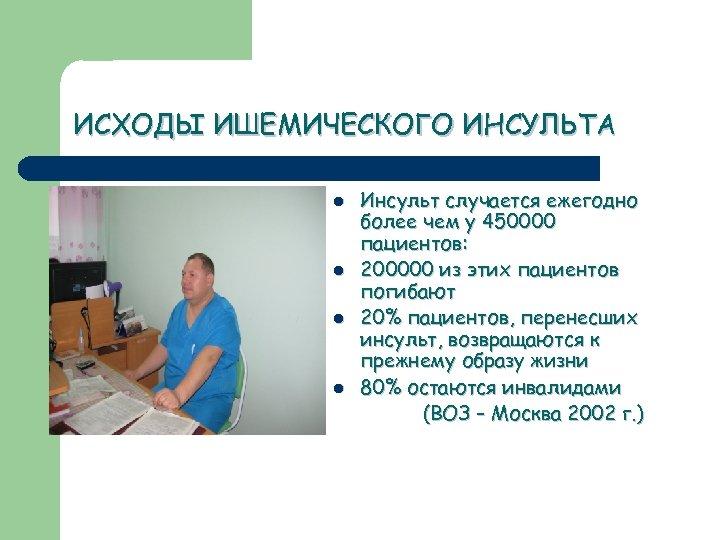 ИСХОДЫ ИШЕМИЧЕСКОГО ИНСУЛЬТА l l Инсульт случается ежегодно более чем у 450000 пациентов: 200000