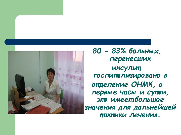 80 - 83% больных, перенесших инсульт, госпитализировано в отделение ОНМК, в первые часы и