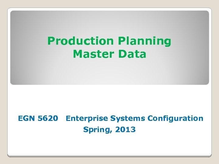 Production Planning Master Data EGN 5620 Enterprise Systems Configuration Spring, 2013