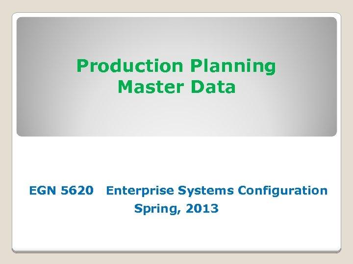 Production Planning Master Data EGN 5620 Enterprise Systems Configuration Spring, 2013