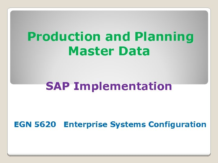 Production and Planning Master Data SAP Implementation EGN 5620 Enterprise Systems Configuration
