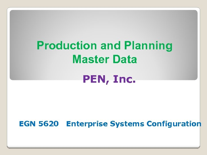 Production and Planning Master Data PEN, Inc. EGN 5620 Enterprise Systems Configuration