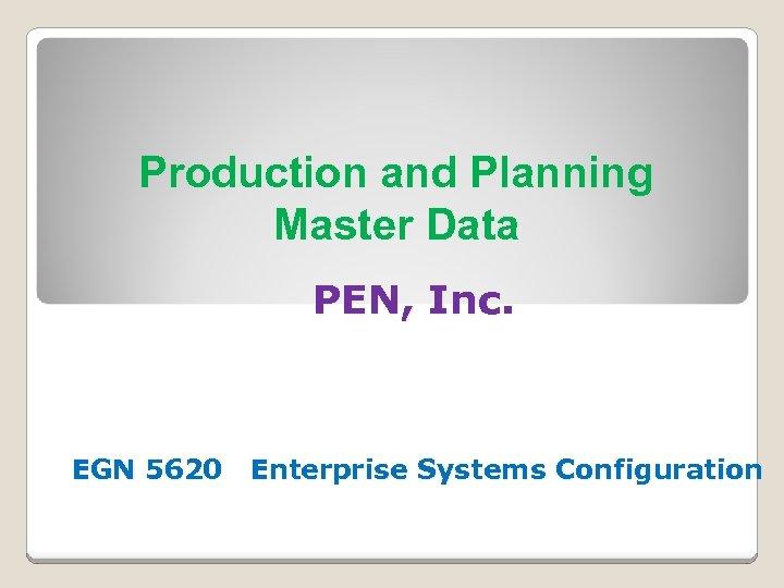 Production and Planning Master Data PEN, Inc. EGN 5620 Enterprise Systems Configuration