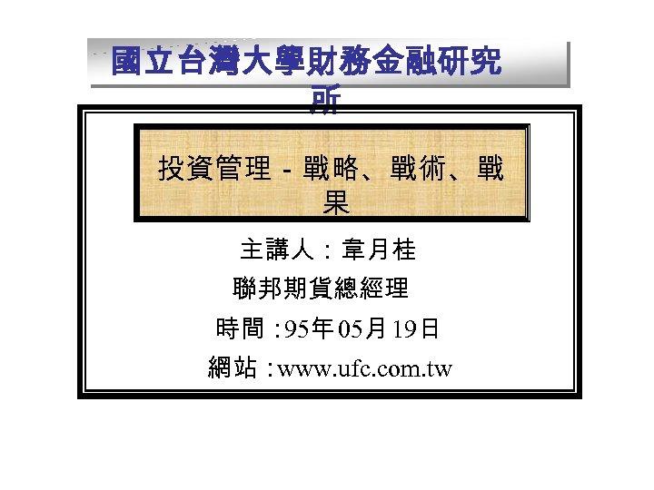 國立台灣大學財務金融研究 所 投資管理-戰略、戰術、戰 果 主講人:韋月桂 聯邦期貨總經理 時間: 95年 05月 19日 網站: www. ufc. com.