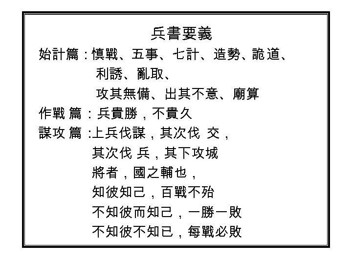 兵書要義 始計篇:慎戰、五事、七計、造勢、 道、 詭 利誘、亂取、 攻其無備、出其不意、廟算 作戰 篇 :兵貴勝,不貴久 謀攻 篇 : 上兵伐謀,其次伐 交,