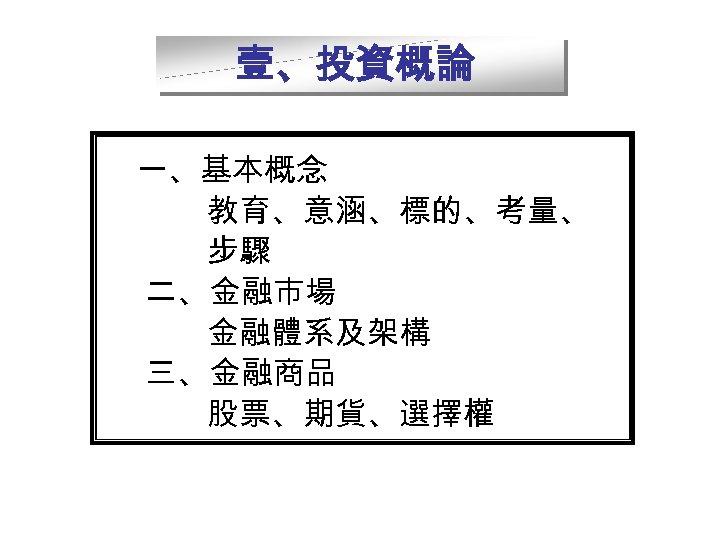 壹、投資概論    一、基本概念 教育、意涵、標的、考量、 步驟 二、金融市場 金融體系及架構 三、金融商品 股票、期貨、選擇權