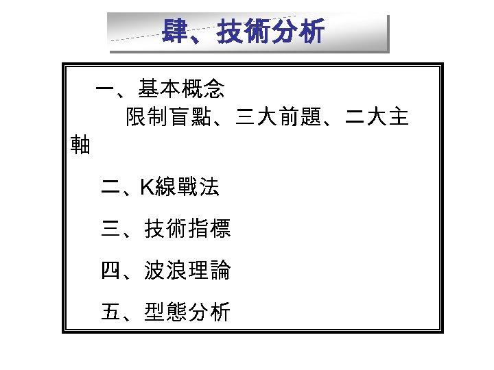 肆、技術分析    一、基本概念 軸 限制盲點、三大前題、二大主 二、K線戰法 三、技術指標 四、波浪理論 五、型態分析