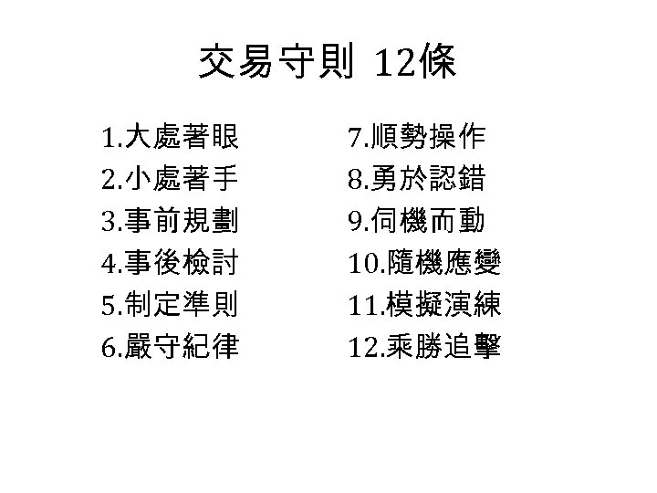 交易守則 12條 1. 大處著眼 2. 小處著手 3. 事前規劃 4. 事後檢討 5. 制定準則 6. 嚴守紀律