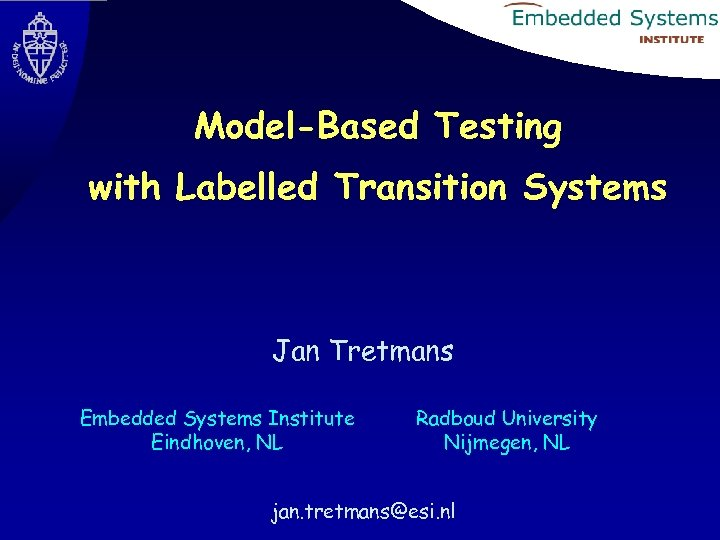 Model-Based Testing with Labelled Transition Systems Jan Tretmans Embedded Systems Institute Eindhoven, NL Radboud