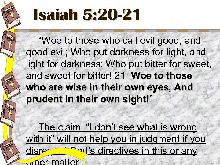 """Isaiah 5: 20 -21 """"Woe to those who call evil good, and good evil;"""