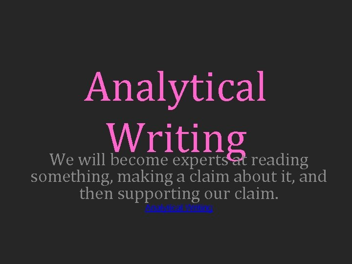 Analytical Writing reading We will become experts at something, making a claim about it,