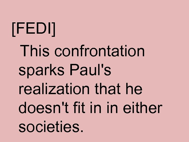[FEDI] This confrontation sparks Paul's realization that he doesn't fit in in either societies.