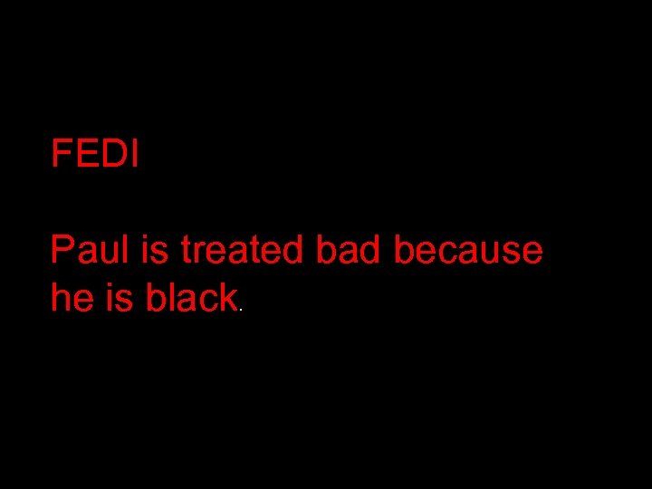 FEDI Paul is treated bad because he is black.