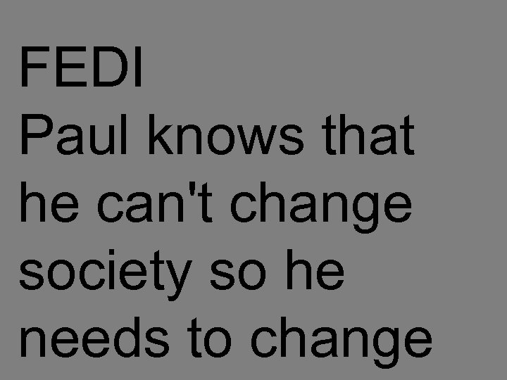 FEDI Paul knows that he can't change society so he needs to change