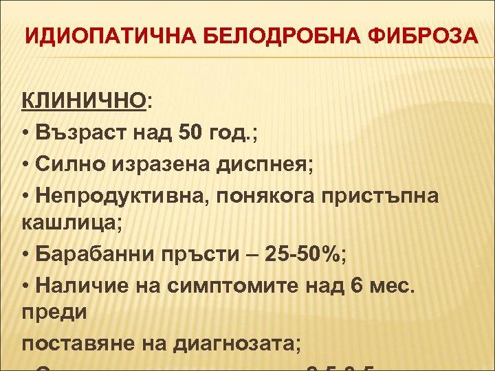 ИДИОПАТИЧНА БЕЛОДРОБНА ФИБРОЗА КЛИНИЧНО: • Възраст над 50 год. ; • Силно изразена диспнея;