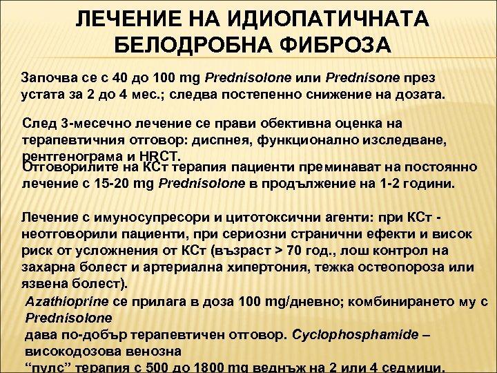 ЛЕЧЕНИЕ НА ИДИОПАТИЧНАТА БЕЛОДРОБНА ФИБРОЗА Започва се с 40 до 100 mg Prednisolone или