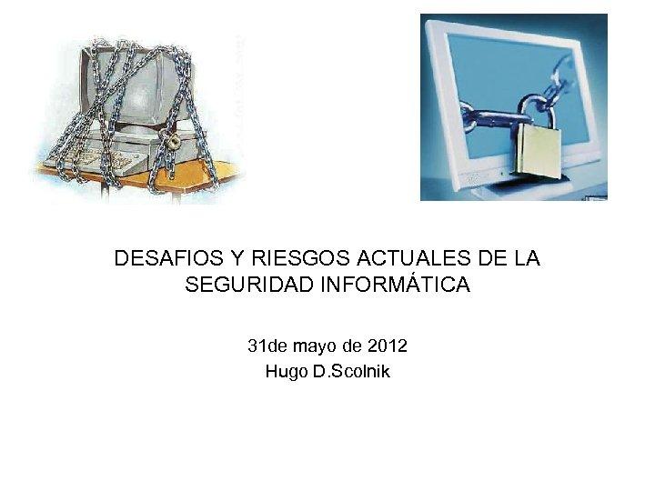 DESAFIOS Y RIESGOS ACTUALES DE LA SEGURIDAD INFORMÁTICA 31 de mayo de 2012 Hugo