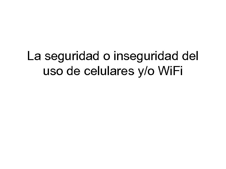 La seguridad o inseguridad del uso de celulares y/o Wi. Fi