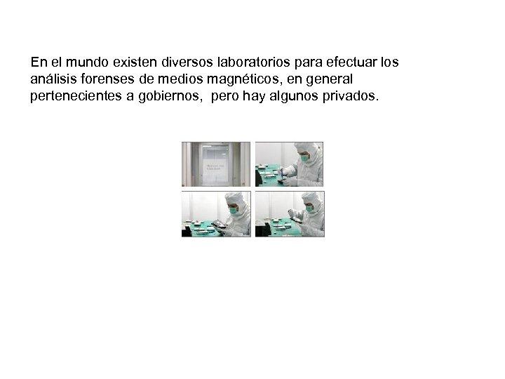 En el mundo existen diversos laboratorios para efectuar los análisis forenses de medios magnéticos,