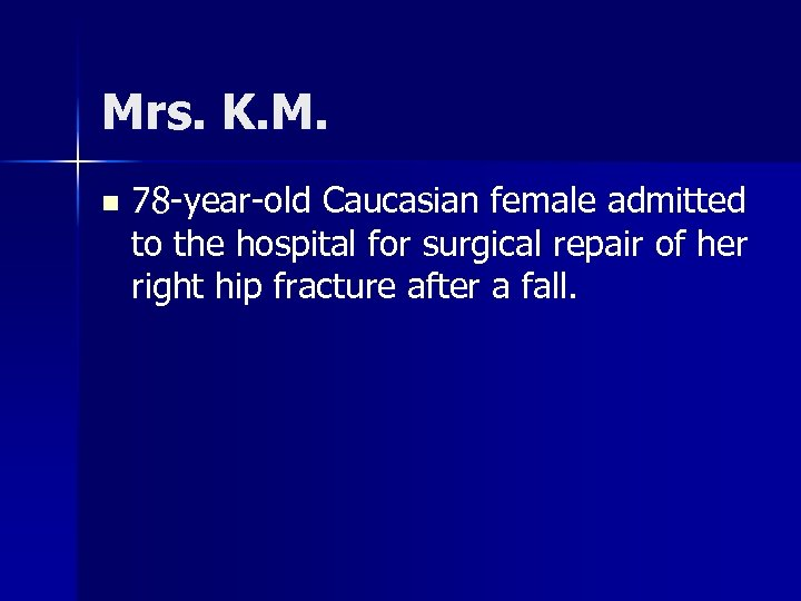 Mrs. K. M. n 78 -year-old Caucasian female admitted to the hospital for surgical