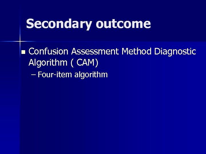 Secondary outcome n Confusion Assessment Method Diagnostic Algorithm ( CAM) – Four-item algorithm