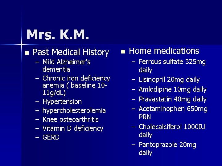 Mrs. K. M. n Past Medical History – Mild Alzheimer's dementia – Chronic iron