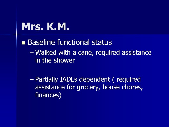 Mrs. K. M. n Baseline functional status – Walked with a cane, required assistance