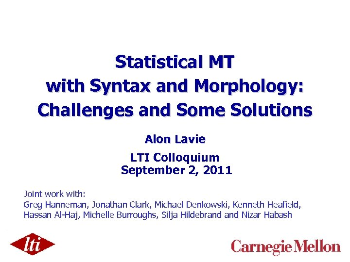 Statistical MT with Syntax and Morphology: Challenges and Some Solutions Alon Lavie LTI Colloquium