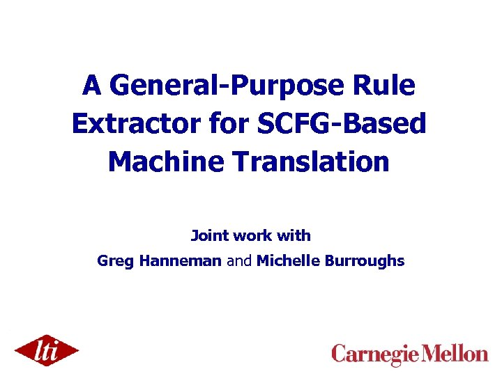 A General-Purpose Rule Extractor for SCFG-Based Machine Translation Joint work with Greg Hanneman and