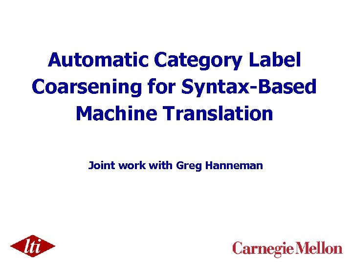 Automatic Category Label Coarsening for Syntax-Based Machine Translation Joint work with Greg Hanneman