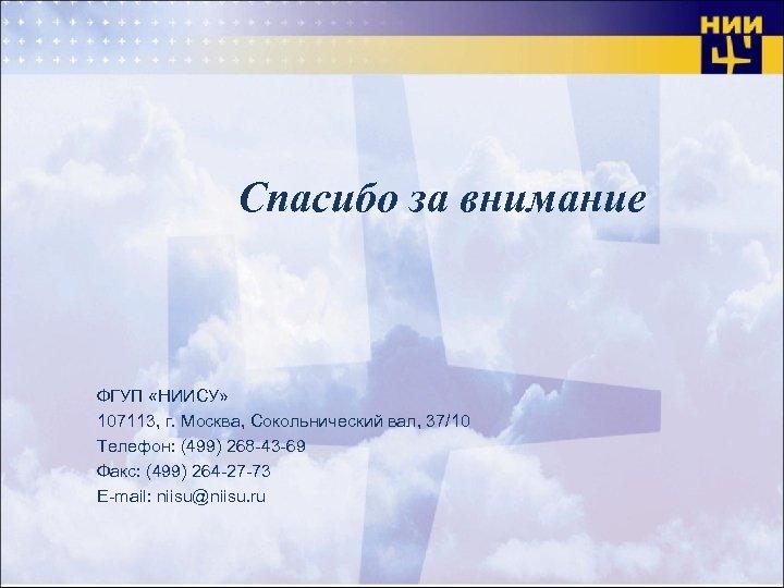 Спасибо за внимание ФГУП «НИИСУ» 107113, г. Москва, Сокольнический вал, 37/10 Телефон: (499) 268