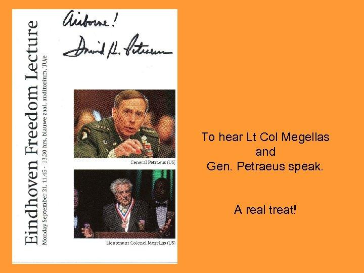 To hear Lt Col Megellas and Gen. Petraeus speak. A real treat!