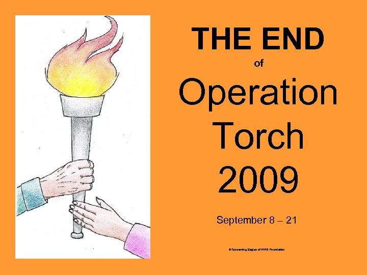 THE END of Operation Torch 2009 September 8 – 21 © Screaming Eagles of