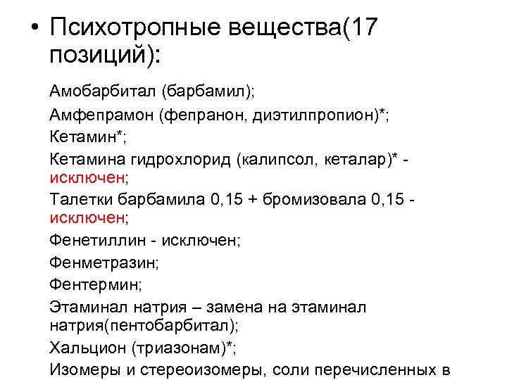 • Психотропные вещества(17 позиций): Амобарбитал (барбамил); Амфепрамон (фепранон, диэтилпропион)*; Кетамина гидрохлорид (калипсол, кеталар)*