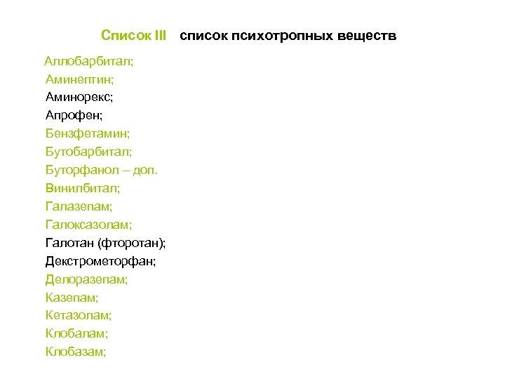 Список III - список психотропных веществ Аллобарбитал; Аминептин; Аминорекс; Апрофен; Бензфетамин; Бутобарбитал; Буторфанол –