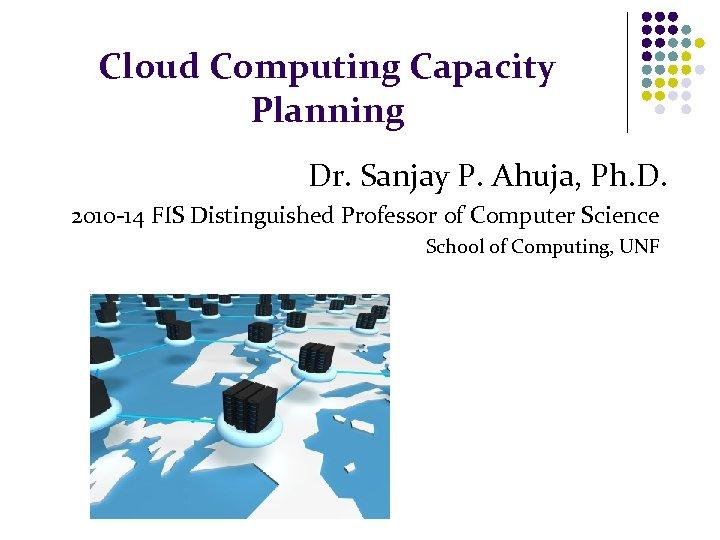 Cloud Computing Capacity Planning Dr. Sanjay P. Ahuja, Ph. D. 2010 -14 FIS Distinguished
