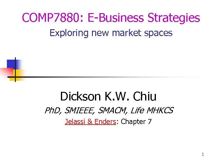 COMP 7880: E-Business Strategies Exploring new market spaces Dickson K. W. Chiu Ph. D,