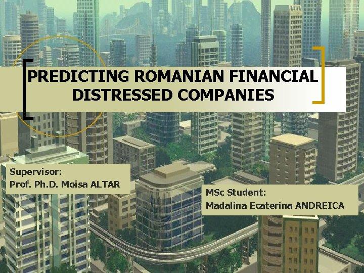 PREDICTING ROMANIAN FINANCIAL DISTRESSED COMPANIES Supervisor: Prof. Ph. D. Moisa ALTAR MSc Student: Madalina