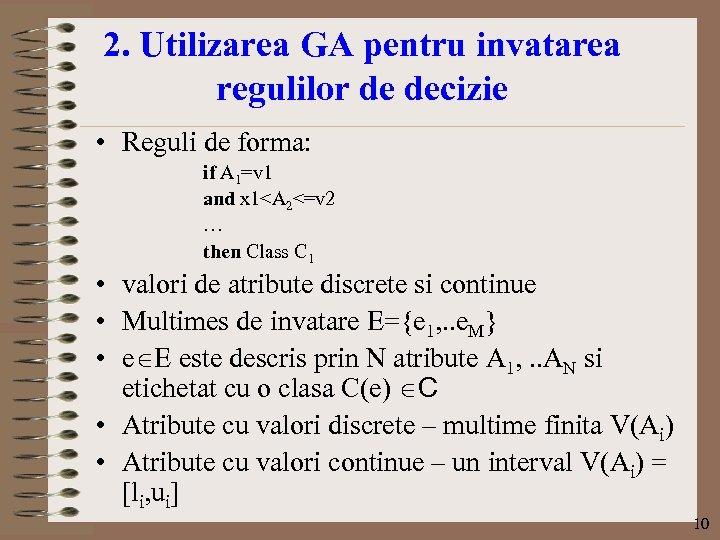 2. Utilizarea GA pentru invatarea regulilor de decizie • Reguli de forma: if A