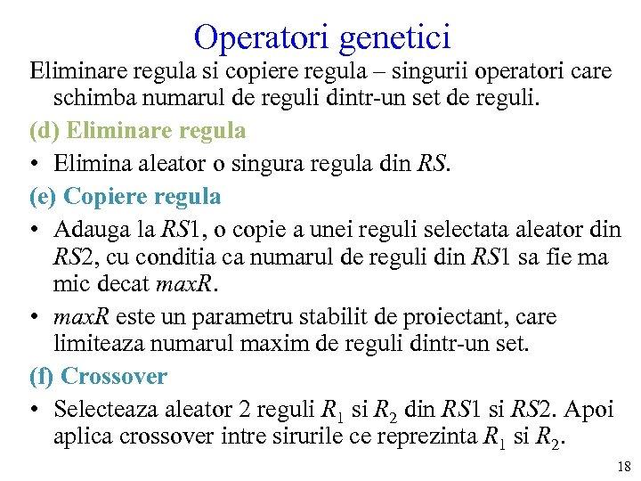 Operatori genetici Eliminare regula si copiere regula – singurii operatori care schimba numarul de
