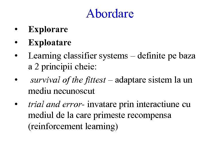 Abordare • • • Explorare Exploatare Learning classifier systems – definite pe baza a