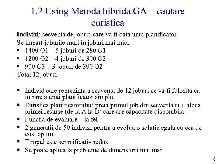 1. 2 Using Metoda hibrida GA – cautare euristica Indivizi: secventa de joburi care