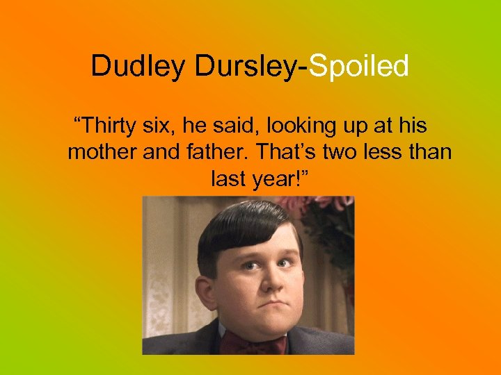 """Dudley Dursley-Spoiled """"Thirty six, he said, looking up at his mother and father. That's"""