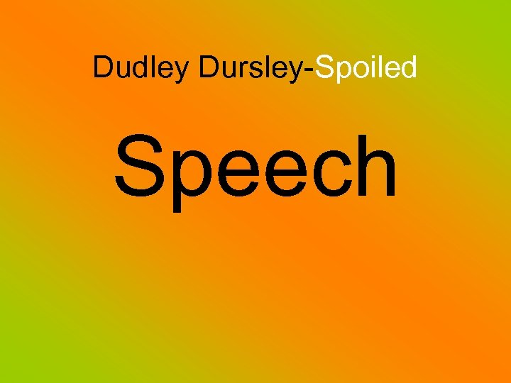 Dudley Dursley-Spoiled Speech