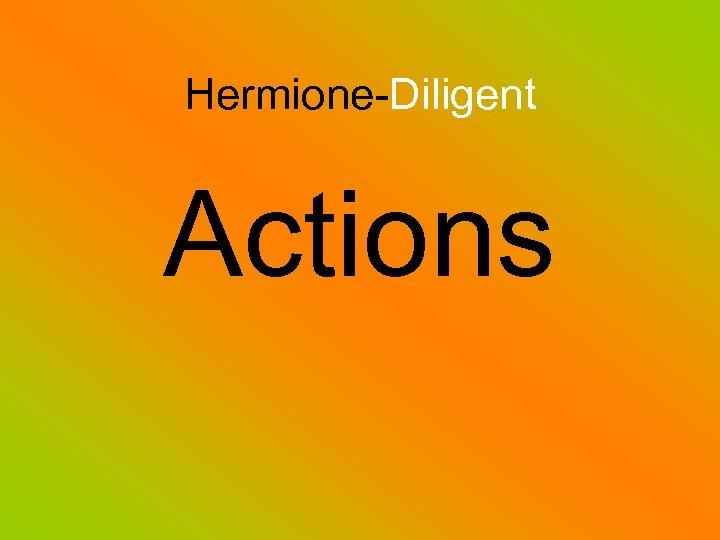 Hermione-Diligent Actions