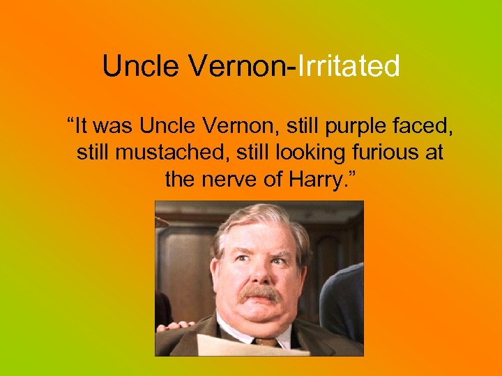 """Uncle Vernon-Irritated """"It was Uncle Vernon, still purple faced, still mustached, still looking furious"""