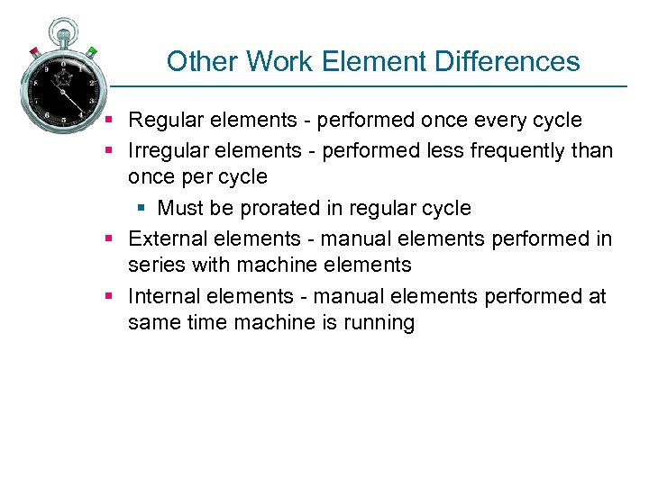 Other Work Element Differences § Regular elements - performed once every cycle § Irregular