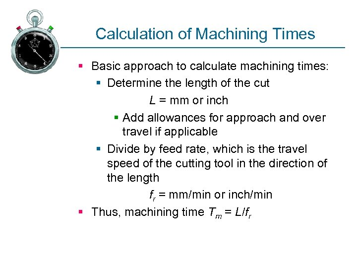 Calculation of Machining Times § Basic approach to calculate machining times: § Determine the